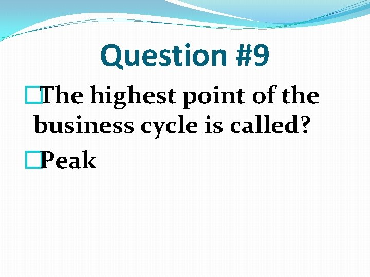 Question #9 �The highest point of the business cycle is called? �Peak