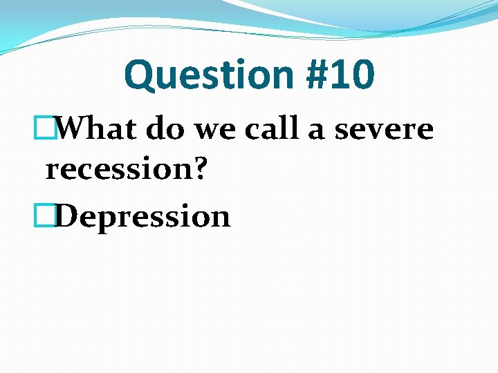 Question #10 �What do we call a severe recession? �Depression