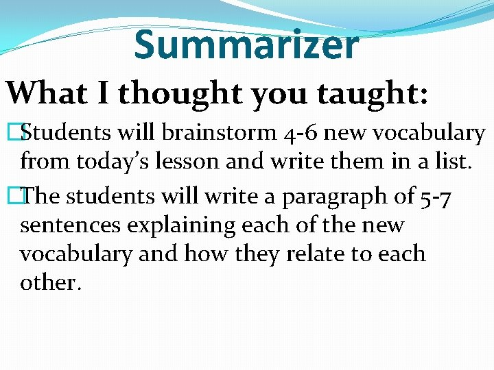 Summarizer What I thought you taught: �Students will brainstorm 4 -6 new vocabulary from