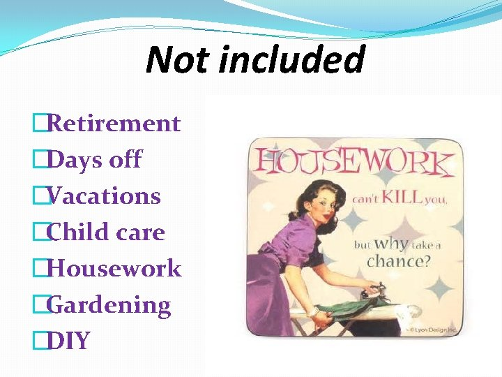 Not included �Retirement �Days off �Vacations �Child care �Housework �Gardening �DIY
