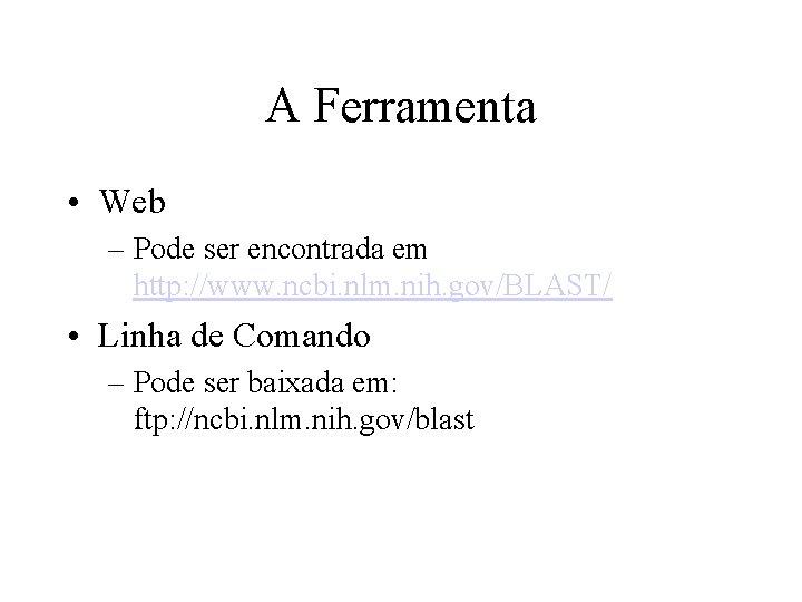 A Ferramenta • Web – Pode ser encontrada em http: //www. ncbi. nlm. nih.