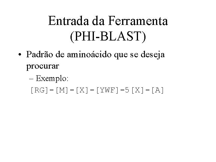 Entrada da Ferramenta (PHI-BLAST) • Padrão de aminoácido que se deseja procurar – Exemplo: