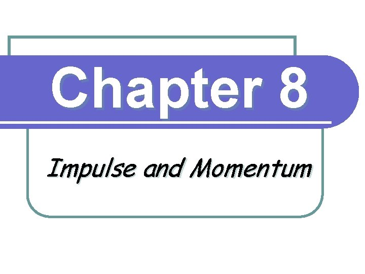 Chapter 8 Impulse and Momentum