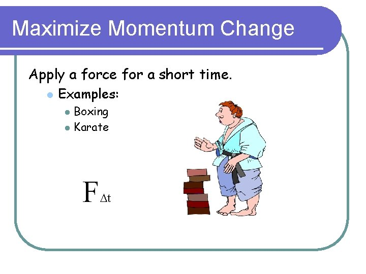 Maximize Momentum Change Apply a force for a short time. l Examples: l l