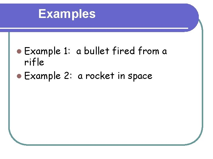 Examples l Example 1: a bullet fired from a rifle l Example 2: a