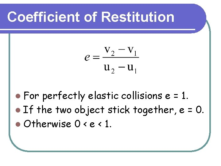 Coefficient of Restitution l For perfectly elastic collisions e = 1. l If the