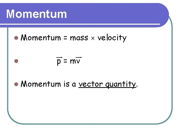 Momentum l = mass ´ velocity p = mv l Momentum is a vector