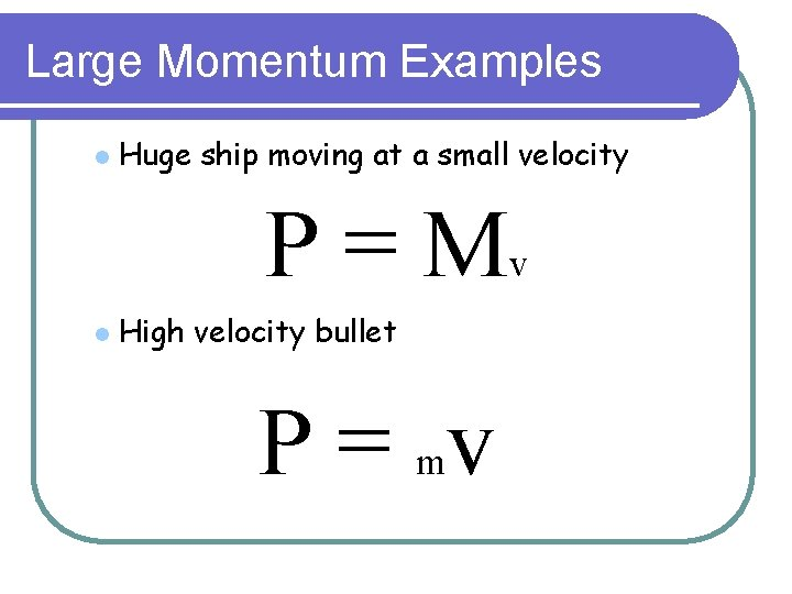 Large Momentum Examples l Huge ship moving at a small velocity P = Mv