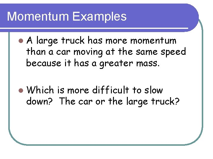 Momentum Examples l. A large truck has more momentum than a car moving at