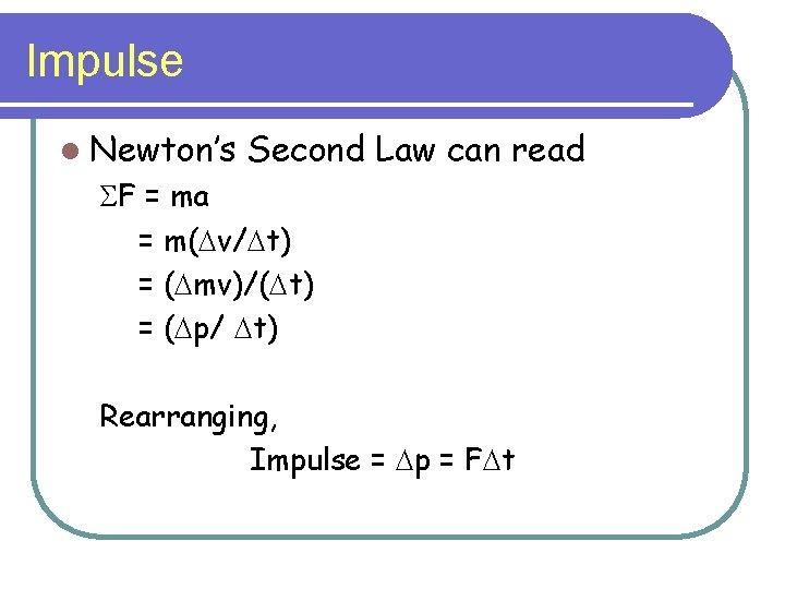 Impulse l Newton's Second Law can read SF = ma = m(Dv/Dt) = (Dmv)/(Dt)