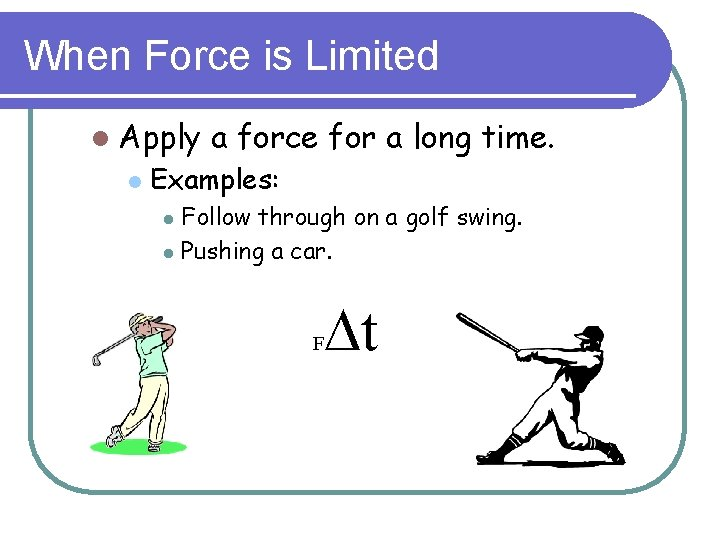 When Force is Limited l Apply l a force for a long time. Examples: