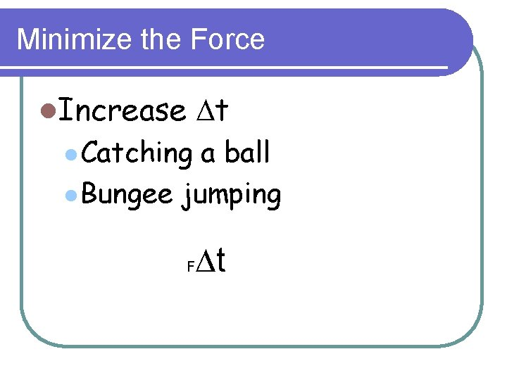 Minimize the Force l. Increase Dt l Catching a ball l Bungee jumping F
