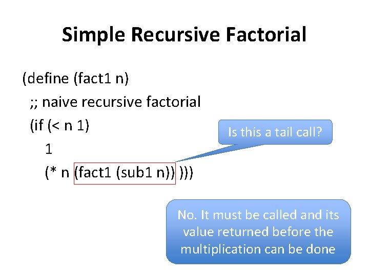 Simple Recursive Factorial (define (fact 1 n) ; ; naive recursive factorial (if (<
