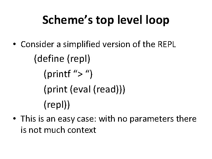 Scheme's top level loop • Consider a simplified version of the REPL (define (repl)