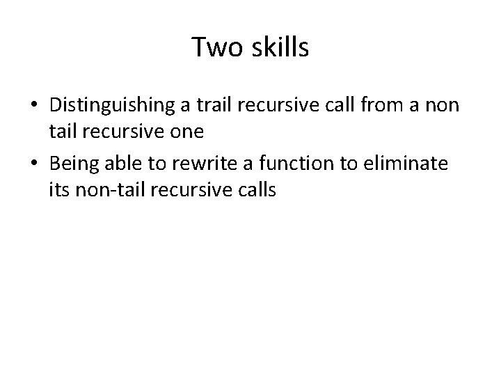 Two skills • Distinguishing a trail recursive call from a non tail recursive one
