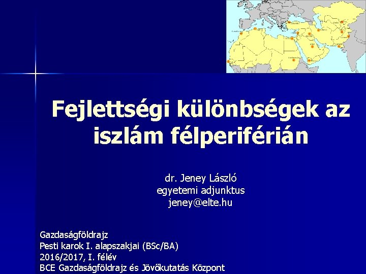 Fejlettségi különbségek az iszlám félperiférián dr. Jeney László egyetemi adjunktus jeney@elte. hu Gazdaságföldrajz Pesti