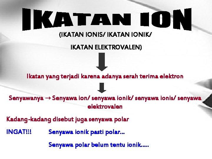 (IKATAN IONIS/ IKATAN IONIK/ IKATAN ELEKTROVALEN) Ikatan yang terjadi karena adanya serah terima elektron