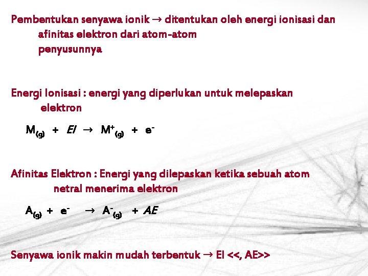 Pembentukan senyawa ionik → ditentukan oleh energi ionisasi dan afinitas elektron dari atom-atom penyusunnya