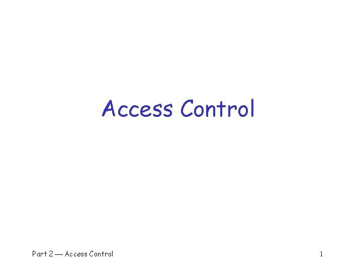 Access Control Part 2 Access Control 1