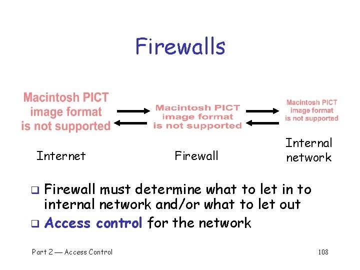 Firewalls Internet Firewall Internal network Firewall must determine what to let in to internal