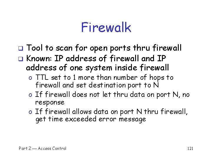 Firewalk Tool to scan for open ports thru firewall q Known: IP address of