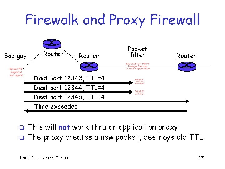 Firewalk and Proxy Firewall Bad guy Router Packet filter Router Dest port 12343, TTL=4