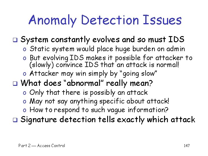 Anomaly Detection Issues q System constantly evolves and so must IDS o Static system