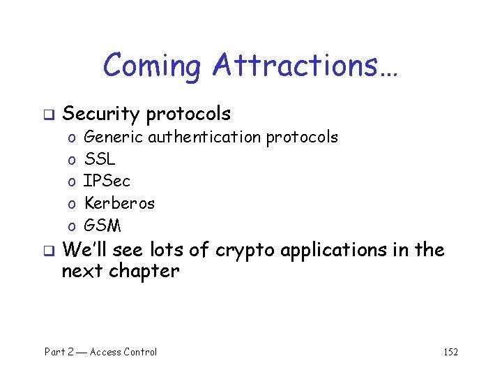 Coming Attractions… q Security protocols o o o q Generic authentication protocols SSL IPSec
