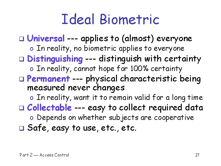 Ideal Biometric q Universal --- applies to (almost) everyone o In reality, no biometric