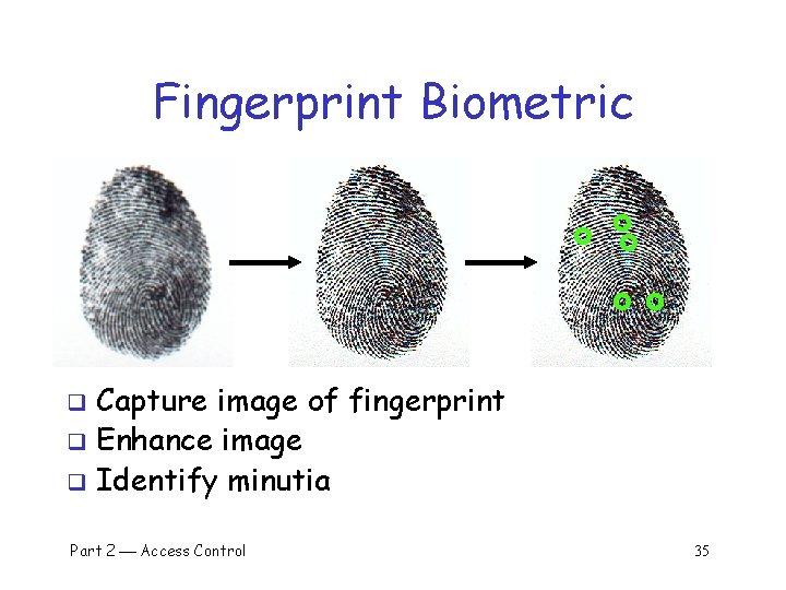 Fingerprint Biometric Capture image of fingerprint q Enhance image q Identify minutia q Part
