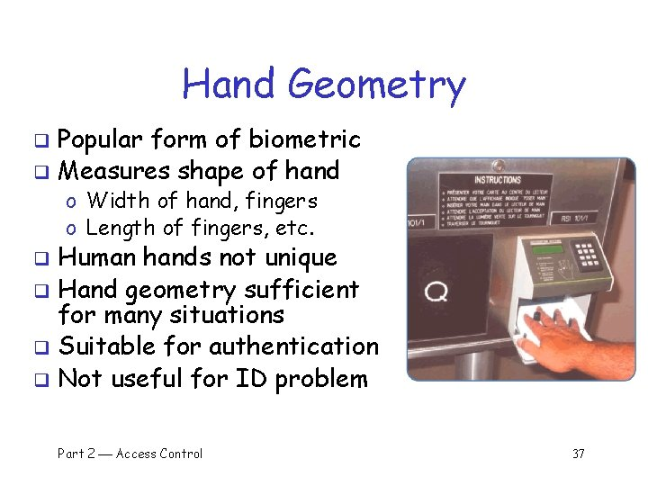 Hand Geometry Popular form of biometric q Measures shape of hand q o Width