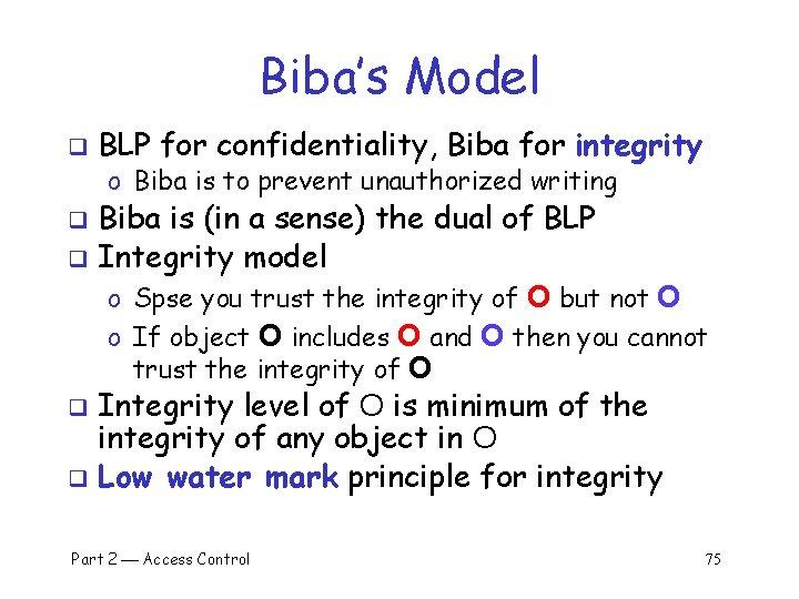 Biba's Model q BLP for confidentiality, Biba for integrity o Biba is to prevent