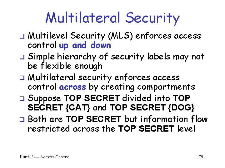 Multilateral Security Multilevel Security (MLS) enforces access control up and down q Simple hierarchy