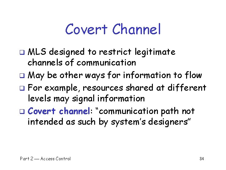 Covert Channel MLS designed to restrict legitimate channels of communication q May be other