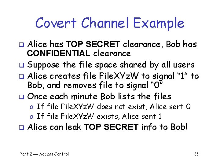 Covert Channel Example Alice has TOP SECRET clearance, Bob has CONFIDENTIAL clearance q Suppose
