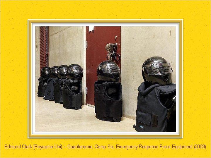 Edmund Clark (Royaume-Uni) – Guantanamo, Camp Six, Emergency Response Force Equipment (2009)