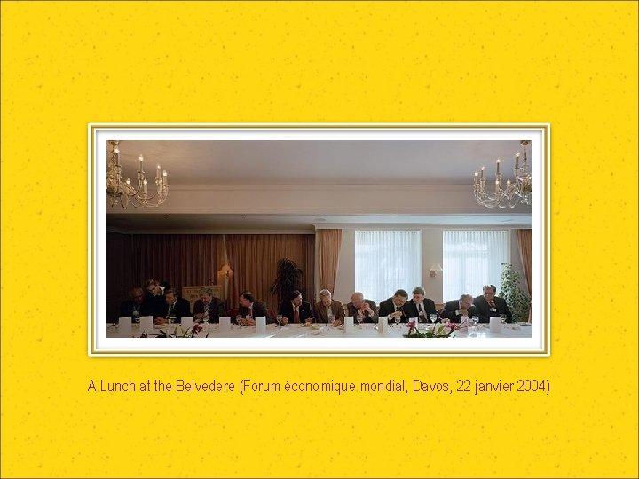 A Lunch at the Belvedere (Forum économique mondial, Davos, 22 janvier 2004)