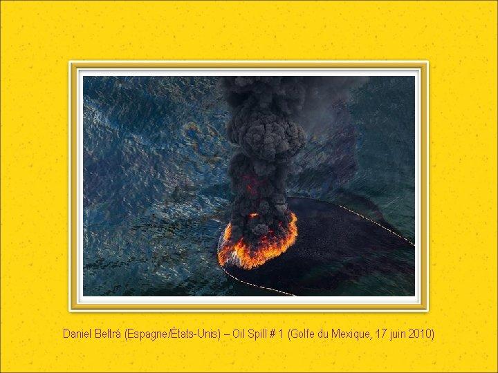 Daniel Beltrá (Espagne/États-Unis) – Oil Spill # 1 (Golfe du Mexique, 17 juin 2010)