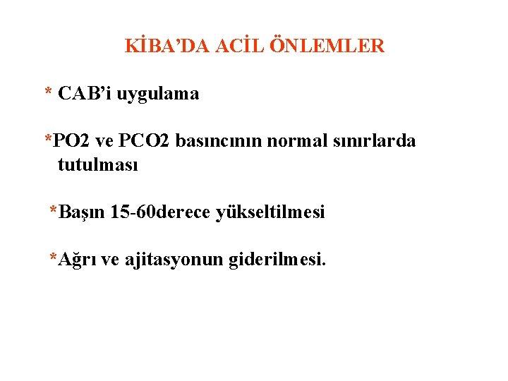 KİBA'DA ACİL ÖNLEMLER * CAB'i uygulama *PO 2 ve PCO 2 basıncının normal