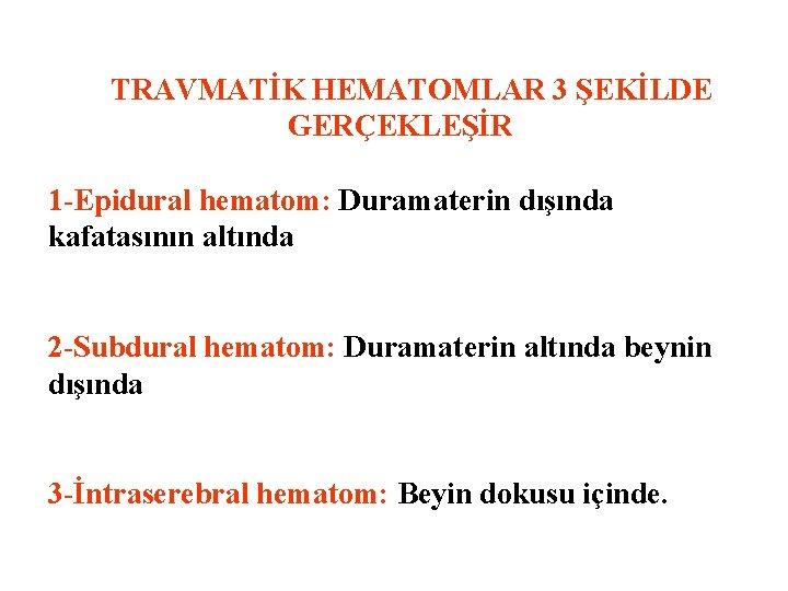 TRAVMATİK HEMATOMLAR 3 ŞEKİLDE GERÇEKLEŞİR 1 -Epidural hematom: Duramaterin dışında kafatasının altında 2
