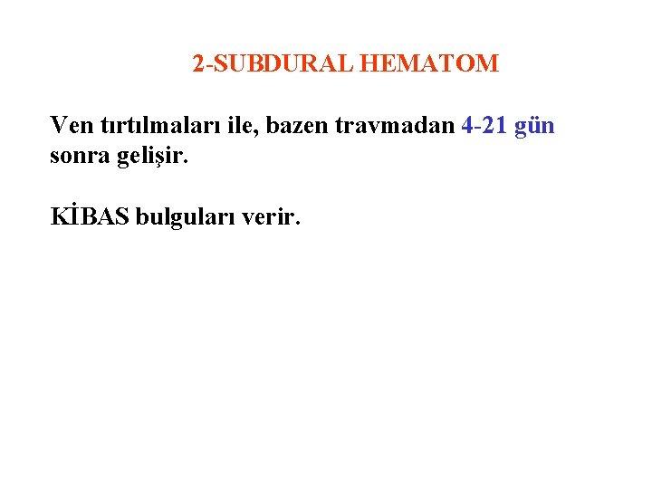 2 -SUBDURAL HEMATOM Ven tırtılmaları ile, bazen travmadan 4 -21 gün sonra gelişir. KİBAS