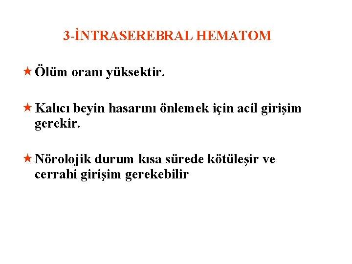 3 -İNTRASEREBRAL HEMATOM « Ölüm oranı yüksektir. « Kalıcı beyin hasarını önlemek için acil
