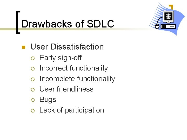 Drawbacks of SDLC n User Dissatisfaction ¡ ¡ ¡ Early sign-off Incorrect functionality Incomplete