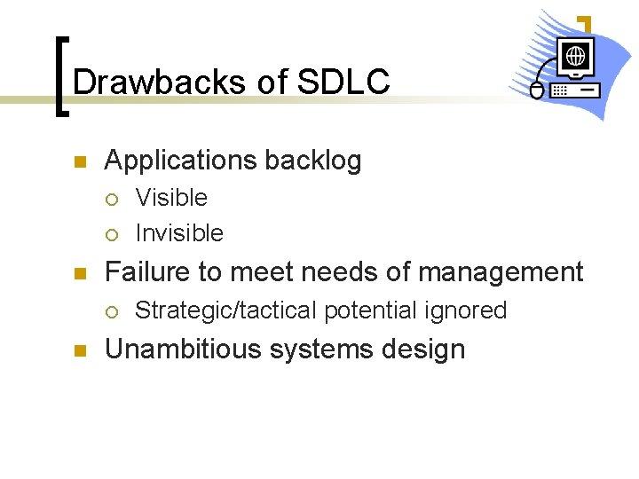 Drawbacks of SDLC n Applications backlog ¡ ¡ n Failure to meet needs of