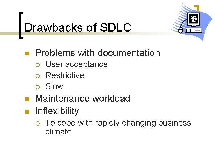 Drawbacks of SDLC n Problems with documentation ¡ ¡ ¡ n n User acceptance