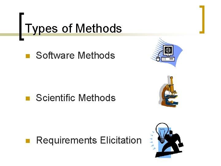 Types of Methods n Software Methods n Scientific Methods n Requirements Elicitation