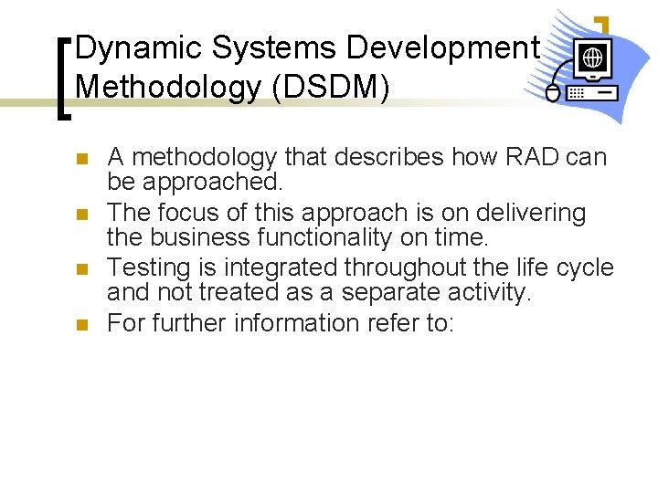 Dynamic Systems Development Methodology (DSDM) n n A methodology that describes how RAD can