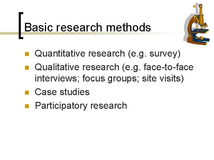 Basic research methods n n Quantitative research (e. g. survey) Qualitative research (e. g.