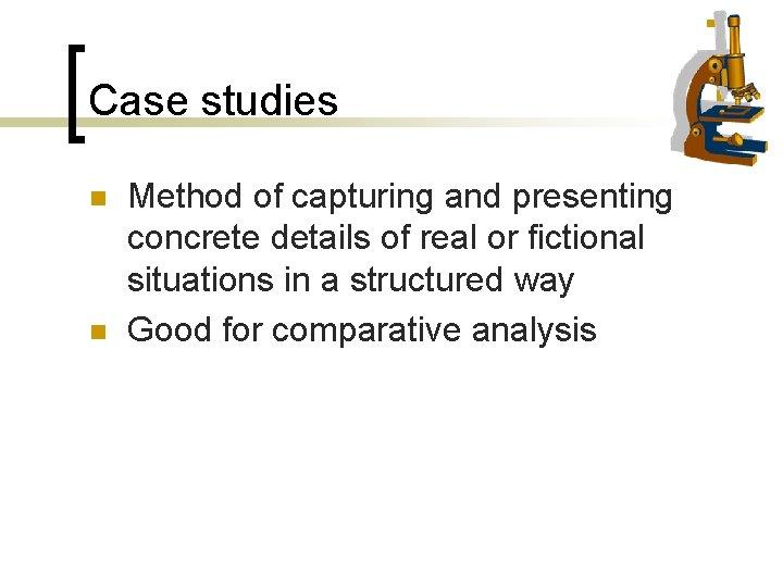 Case studies n n Method of capturing and presenting concrete details of real or