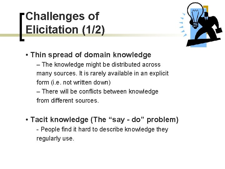 Challenges of Elicitation (1/2) • Thin spread of domain knowledge – The knowledge might